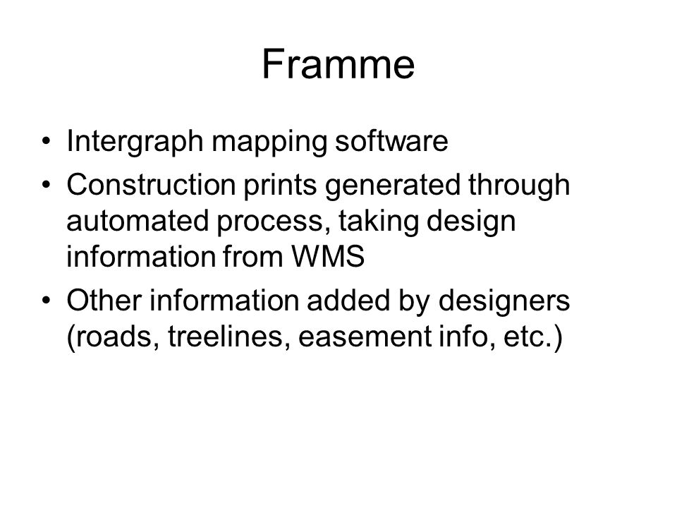 Framme Intergraph mapping software Construction prints generated through automated process, taking design information from WMS Other information added by designers (roads, treelines, easement info, etc.)