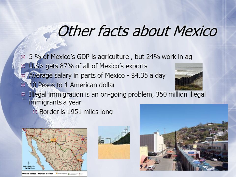 Other facts about Mexico 5 % of Mexicos GDP is agriculture, but 24% work in ag U.S> gets 87% of all of Mexicos exports Average salary in parts of Mexi