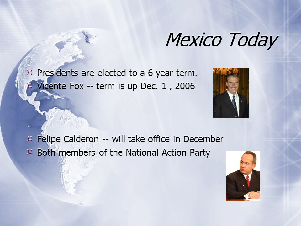 Mexico Today Presidents are elected to a 6 year term. Vicente Fox -- term is up Dec. 1, 2006 Felipe Calderon -- will take office in December Both memb