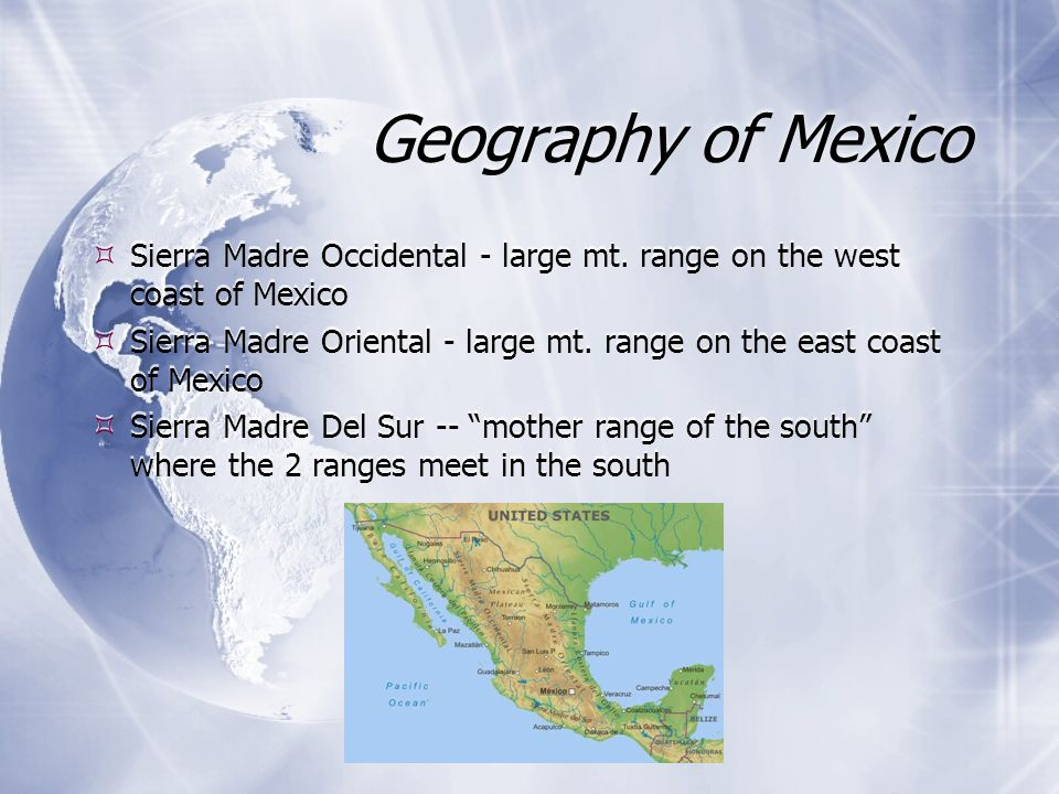 Geography of Mexico Sierra Madre Occidental - large mt. range on the west coast of Mexico Sierra Madre Oriental - large mt. range on the east coast of
