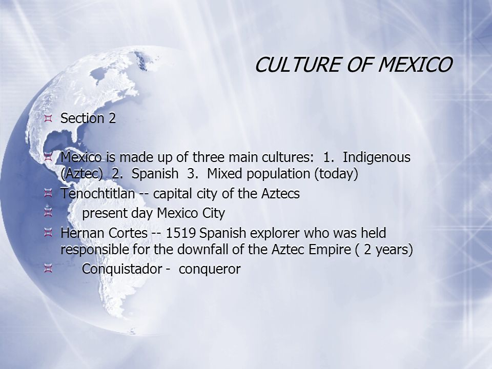 CULTURE OF MEXICO Section 2 Mexico is made up of three main cultures: 1. Indigenous (Aztec) 2. Spanish 3. Mixed population (today) Tenochtitlan -- cap