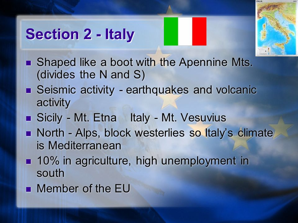 Section 2 - Italy Shaped like a boot with the Apennine Mts. (divides the N and S) Seismic activity - earthquakes and volcanic activity Sicily - Mt. Et