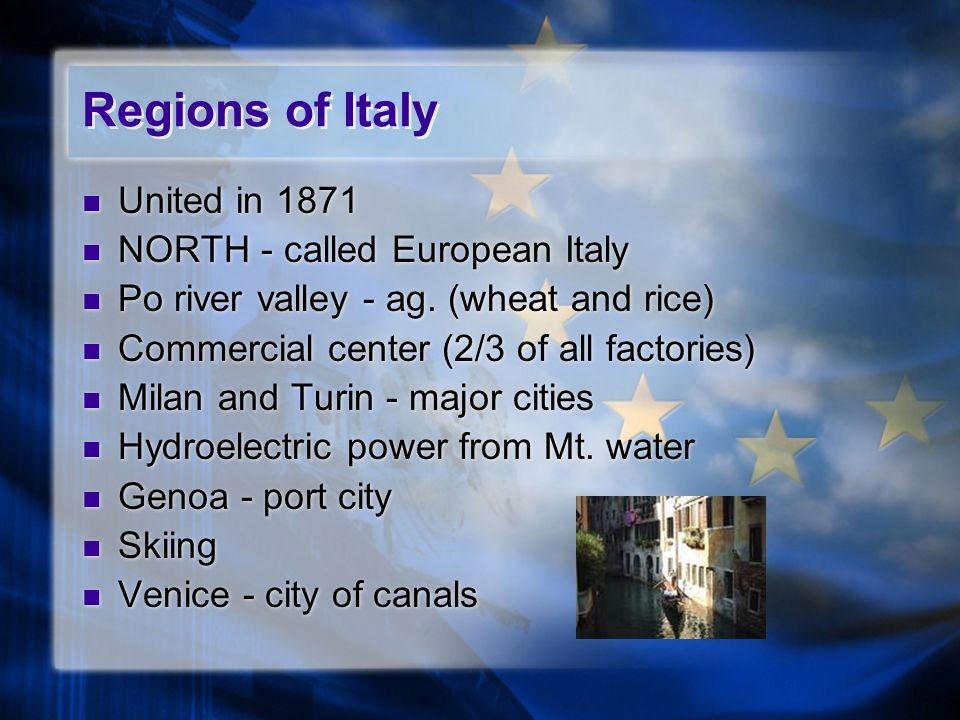 Regions of Italy United in 1871 NORTH - called European Italy Po river valley - ag. (wheat and rice) Commercial center (2/3 of all factories) Milan an