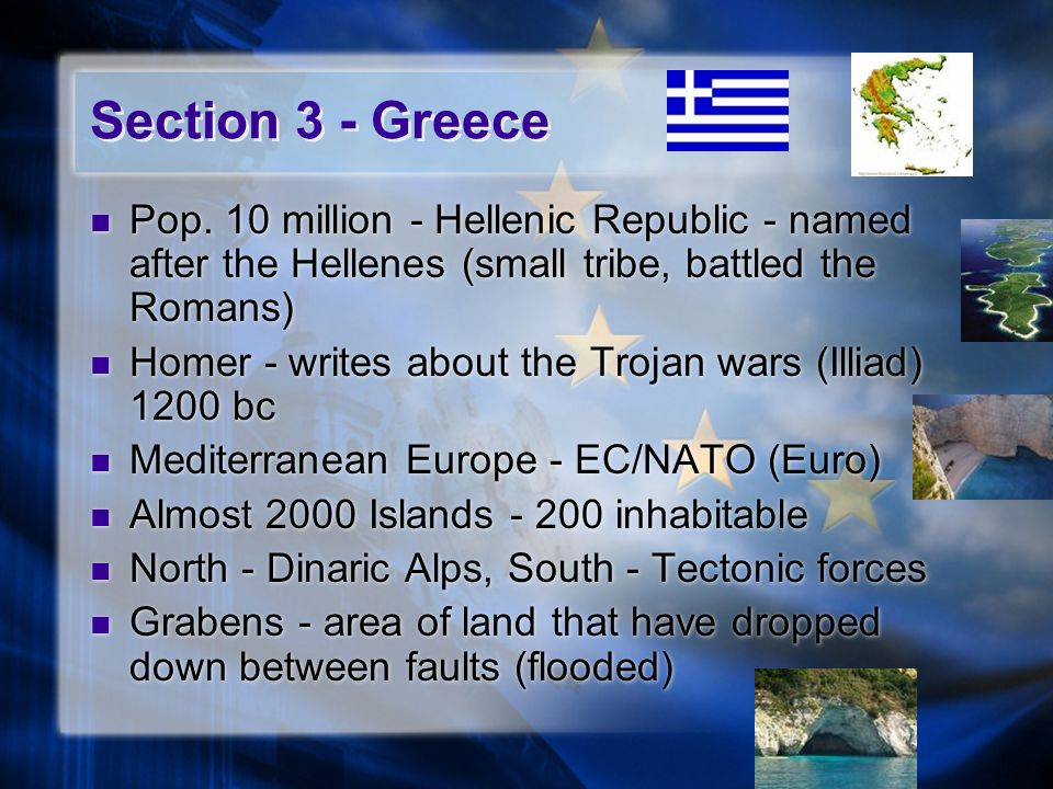 Section 3 - Greece Pop. 10 million - Hellenic Republic - named after the Hellenes (small tribe, battled the Romans) Homer - writes about the Trojan wa