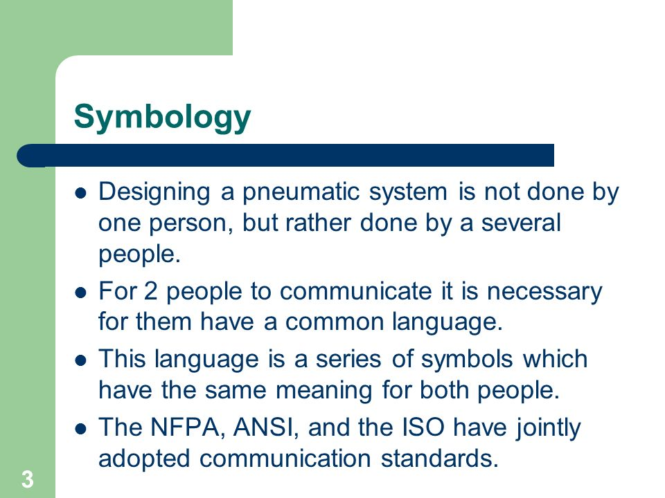 3 Symbology Designing a pneumatic system is not done by one person, but rather done by a several people. For 2 people to communicate it is necessary f