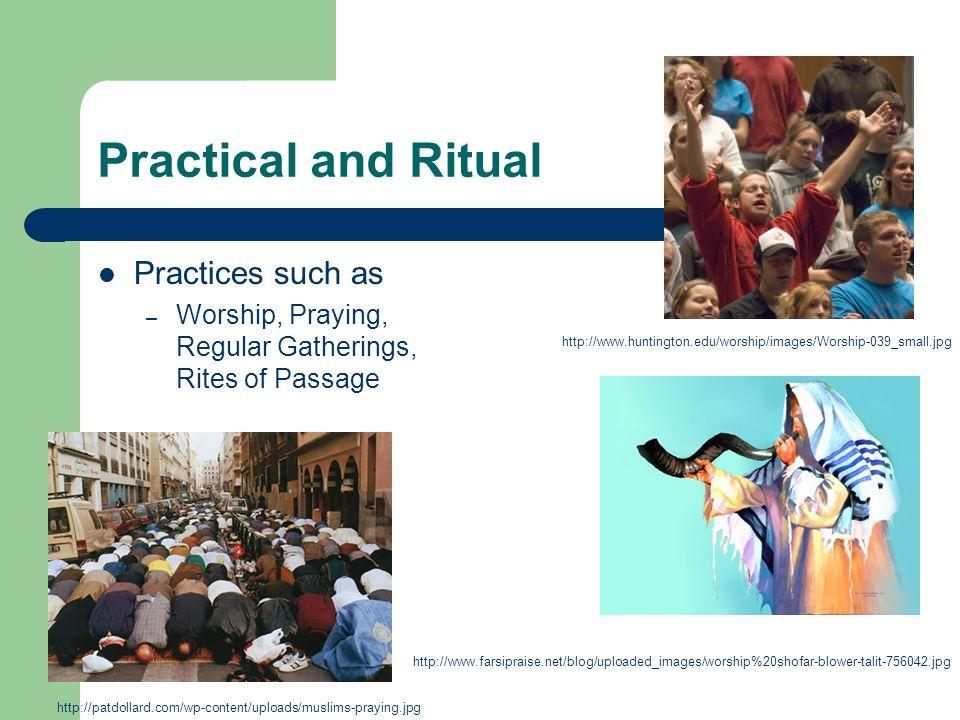 Practical and Ritual Practices such as – Worship, Praying, Regular Gatherings, Rites of Passage http://www.huntington.edu/worship/images/Worship-039_small.jpg http://www.farsipraise.net/blog/uploaded_images/worship%20shofar-blower-talit-756042.jpg http://patdollard.com/wp-content/uploads/muslims-praying.jpg