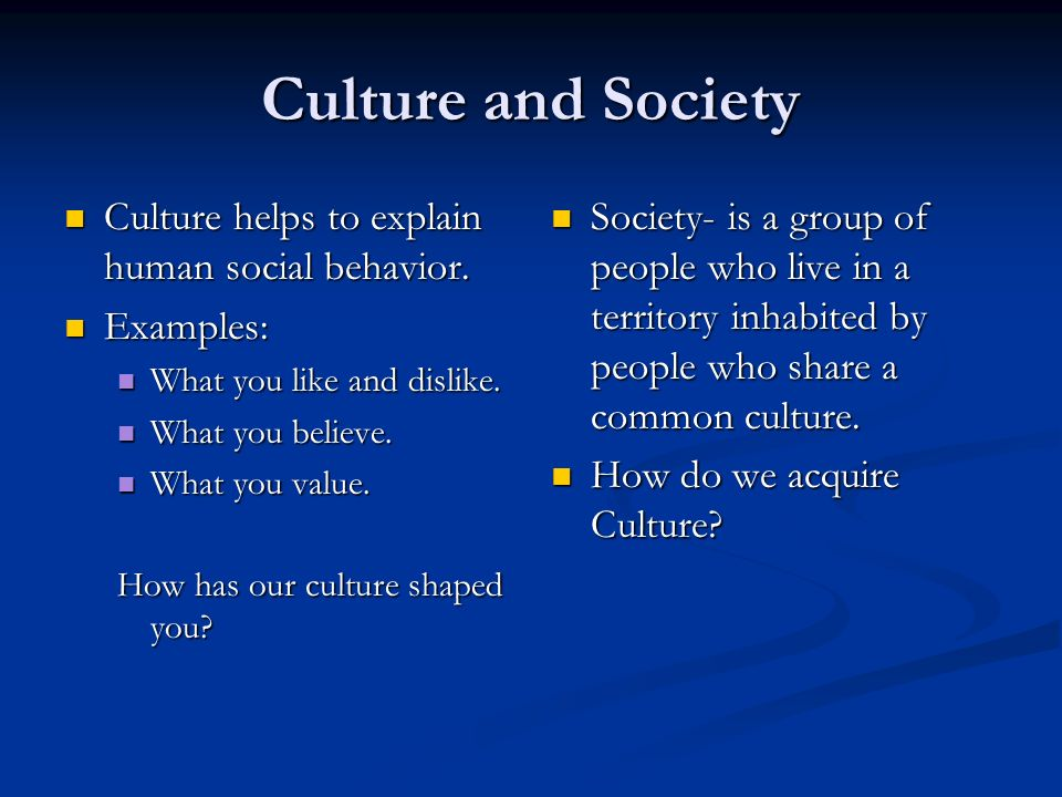 Culture and Society Culture helps to explain human social behavior. Culture helps to explain human social behavior. Examples: Examples: What you like