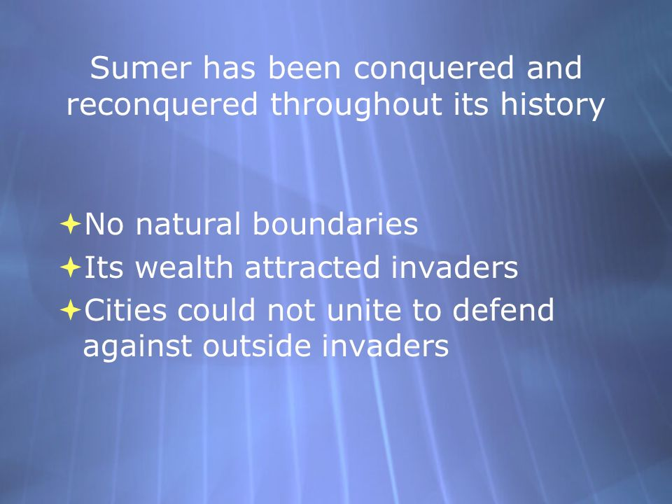 Sumer has been conquered and reconquered throughout its history No natural boundaries Its wealth attracted invaders Cities could not unite to defend a