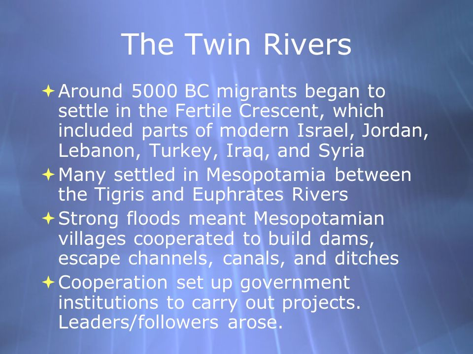 The Twin Rivers Around 5000 BC migrants began to settle in the Fertile Crescent, which included parts of modern Israel, Jordan, Lebanon, Turkey, Iraq,