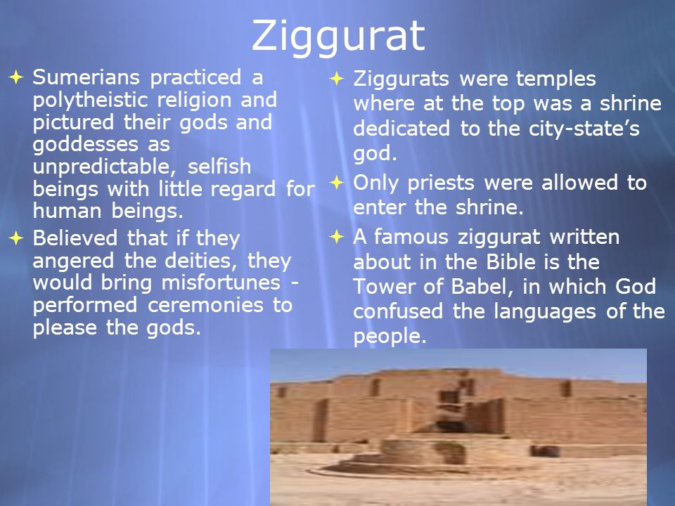 Ziggurat Sumerians practiced a polytheistic religion and pictured their gods and goddesses as unpredictable, selfish beings with little regard for hum