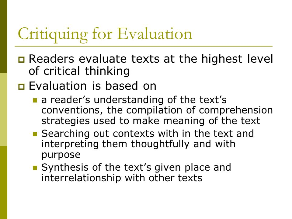 Critiquing for Evaluation Readers evaluate texts at the highest level of critical thinking Evaluation is based on a readers understanding of the texts conventions, the compilation of comprehension strategies used to make meaning of the text Searching out contexts with in the text and interpreting them thoughtfully and with purpose Synthesis of the texts given place and interrelationship with other texts