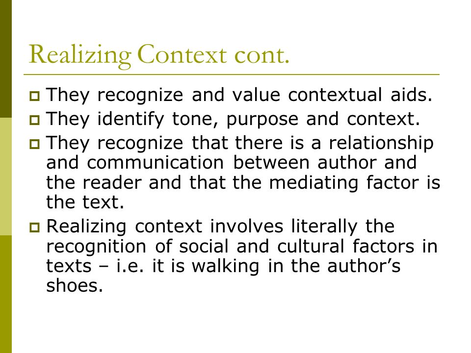 Realizing Context cont. They recognize and value contextual aids. They identify tone, purpose and context. They recognize that there is a relationship