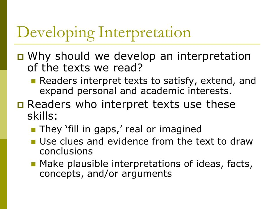 Developing Interpretation Why should we develop an interpretation of the texts we read? Readers interpret texts to satisfy, extend, and expand persona