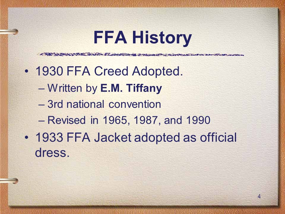 4 FFA History 1930 FFA Creed Adopted. –Written by E.M. Tiffany –3rd national convention –Revised in 1965, 1987, and 1990 1933 FFA Jacket adopted as of
