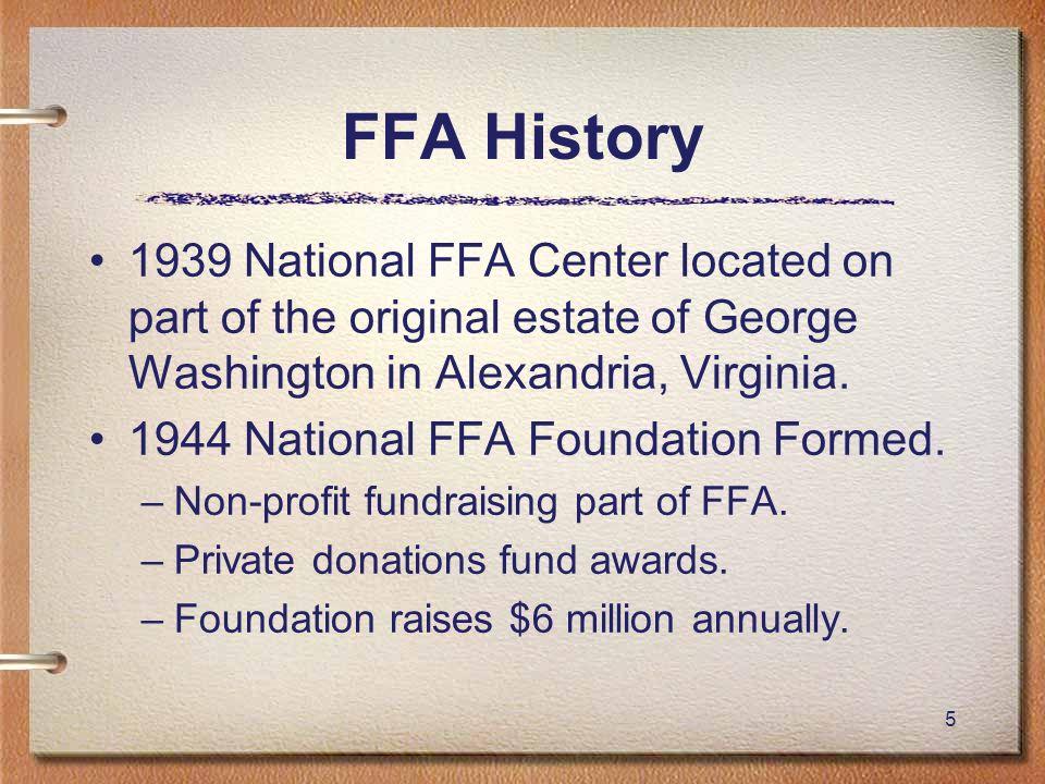5 FFA History 1939 National FFA Center located on part of the original estate of George Washington in Alexandria, Virginia. 1944 National FFA Foundati