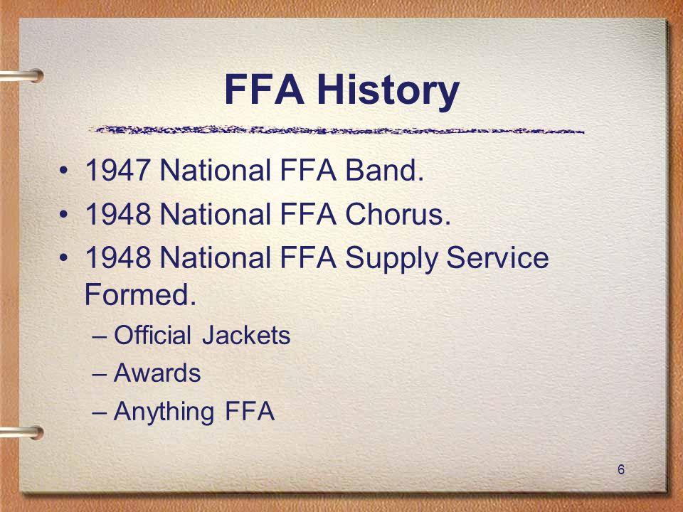 6 FFA History 1947 National FFA Band. 1948 National FFA Chorus. 1948 National FFA Supply Service Formed. –Official Jackets –Awards –Anything FFA
