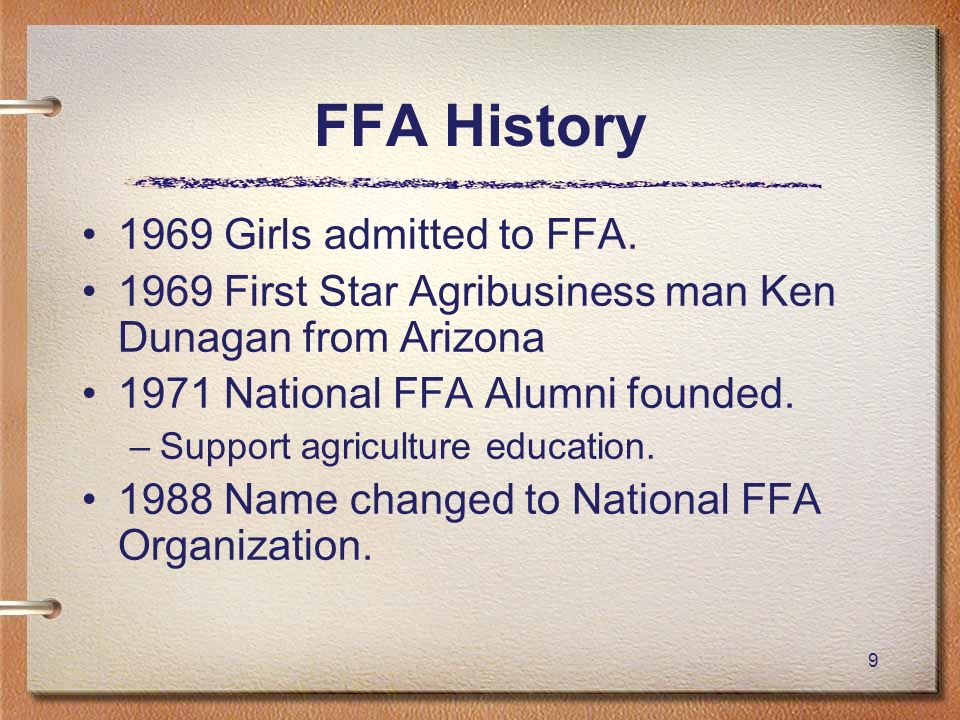 9 1969 Girls admitted to FFA. 1969 First Star Agribusiness man Ken Dunagan from Arizona 1971 National FFA Alumni founded. –Support agriculture educati