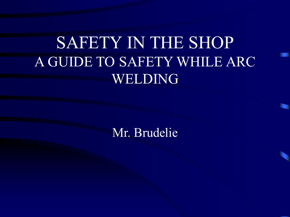SAFETY IN THE SHOP A GUIDE TO SAFETY WHILE ARC WELDING Mr. Brudelie