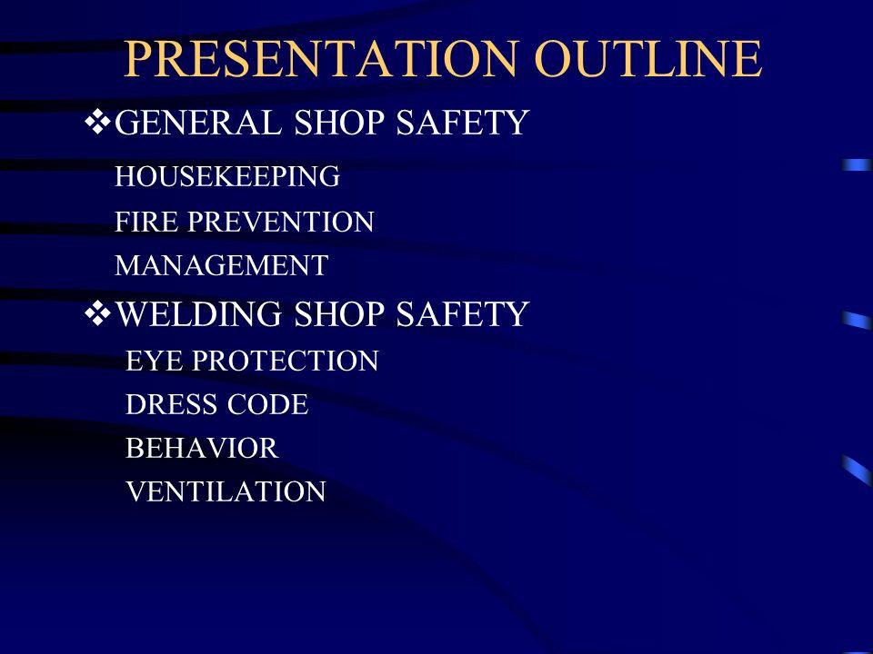 PRESENTATION OUTLINE GENERAL SHOP SAFETY HOUSEKEEPING FIRE PREVENTION MANAGEMENT WELDING SHOP SAFETY EYE PROTECTION DRESS CODE BEHAVIOR VENTILATION