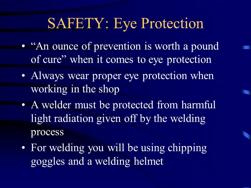 An ounce of prevention is worth a pound of cure when it comes to eye protection Always wear proper eye protection when working in the shop A welder mu