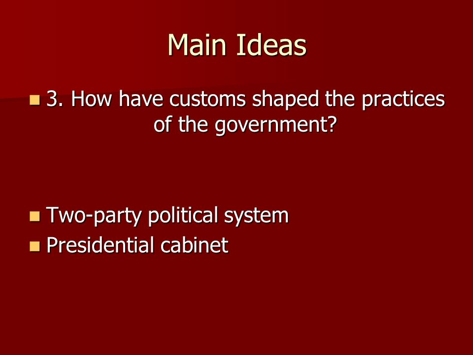 Main Ideas 3. How have customs shaped the practices of the government? 3. How have customs shaped the practices of the government? Two-party political
