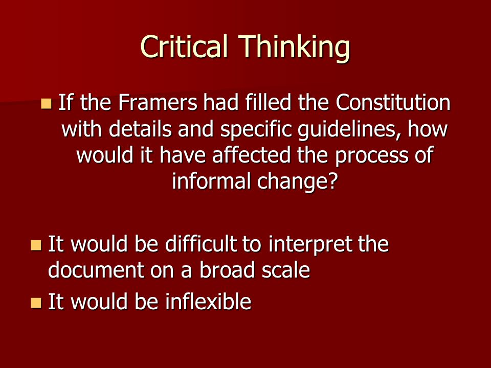 Critical Thinking If the Framers had filled the Constitution with details and specific guidelines, how would it have affected the process of informal
