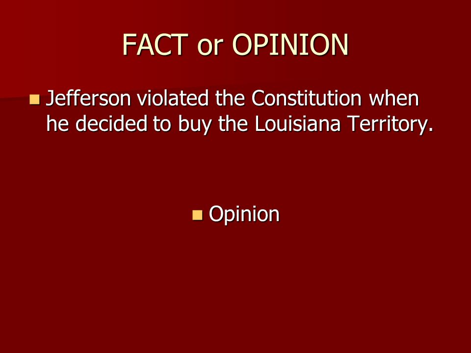 FACT or OPINION Jefferson violated the Constitution when he decided to buy the Louisiana Territory. Jefferson violated the Constitution when he decide