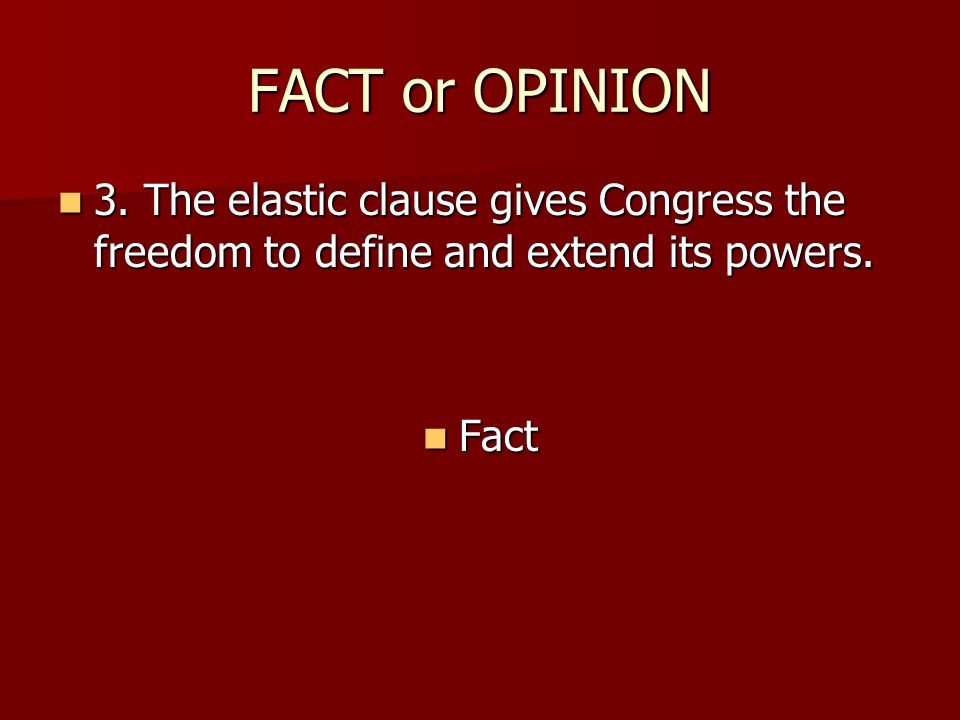 FACT or OPINION 3. The elastic clause gives Congress the freedom to define and extend its powers. 3. The elastic clause gives Congress the freedom to