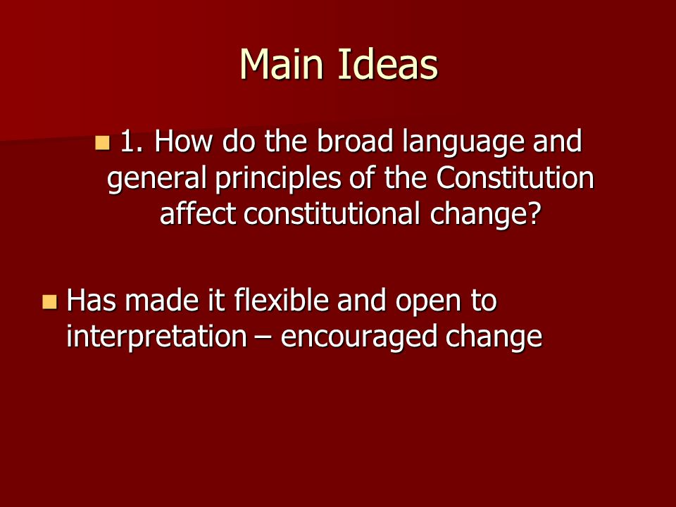Main Ideas 1. How do the broad language and general principles of the Constitution affect constitutional change? 1. How do the broad language and gene