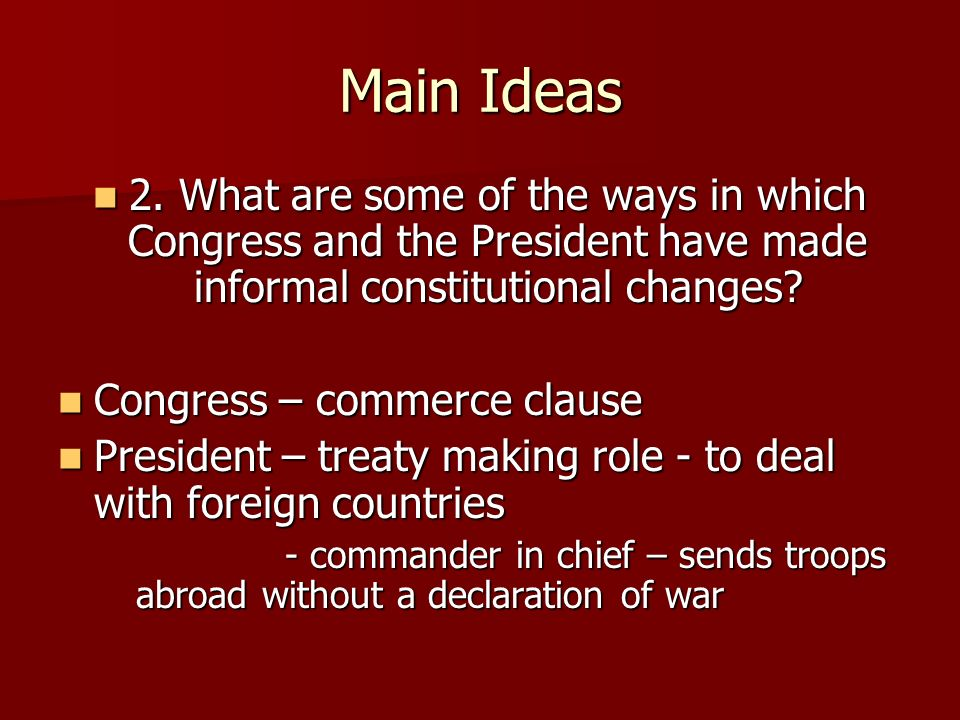 Main Ideas 2. What are some of the ways in which Congress and the President have made informal constitutional changes? 2. What are some of the ways in