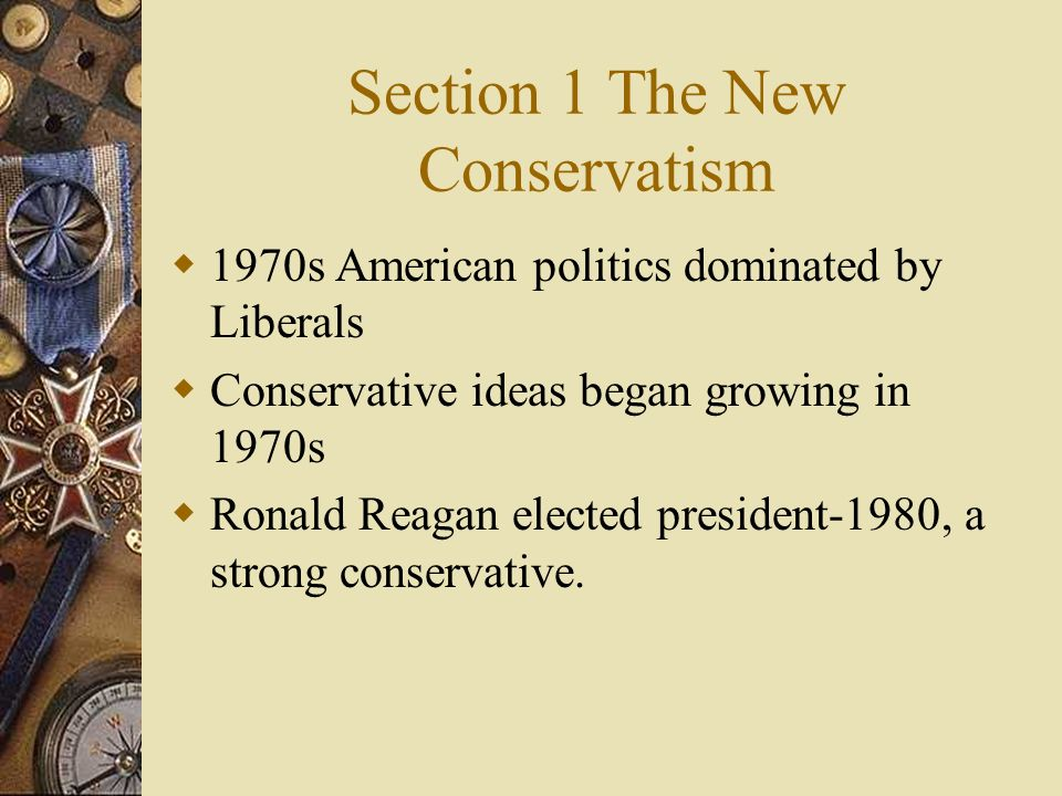 Section 1 The New Conservatism 1970s American politics dominated by Liberals Conservative ideas began growing in 1970s Ronald Reagan elected president