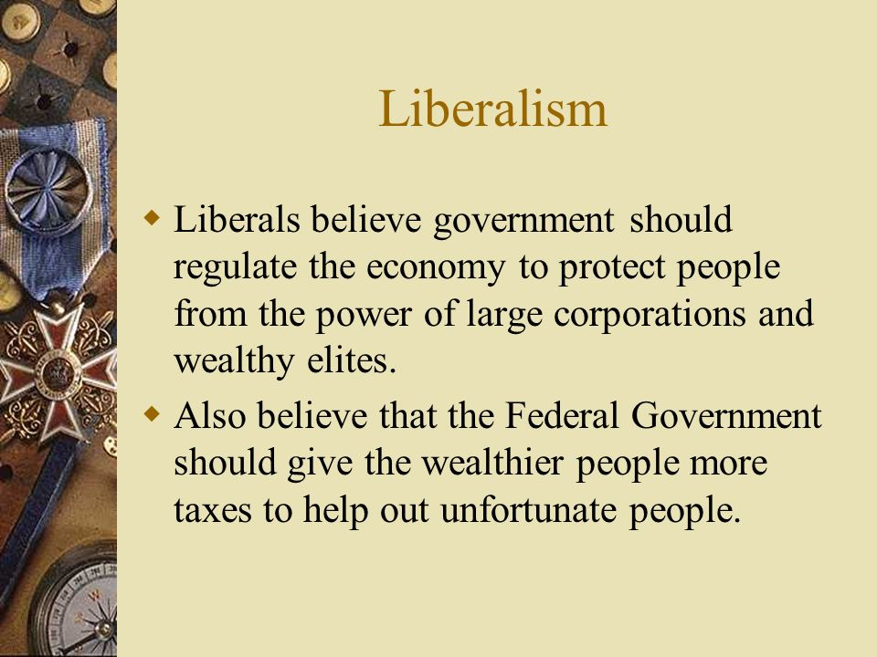Liberalism Liberals believe government should regulate the economy to protect people from the power of large corporations and wealthy elites. Also bel