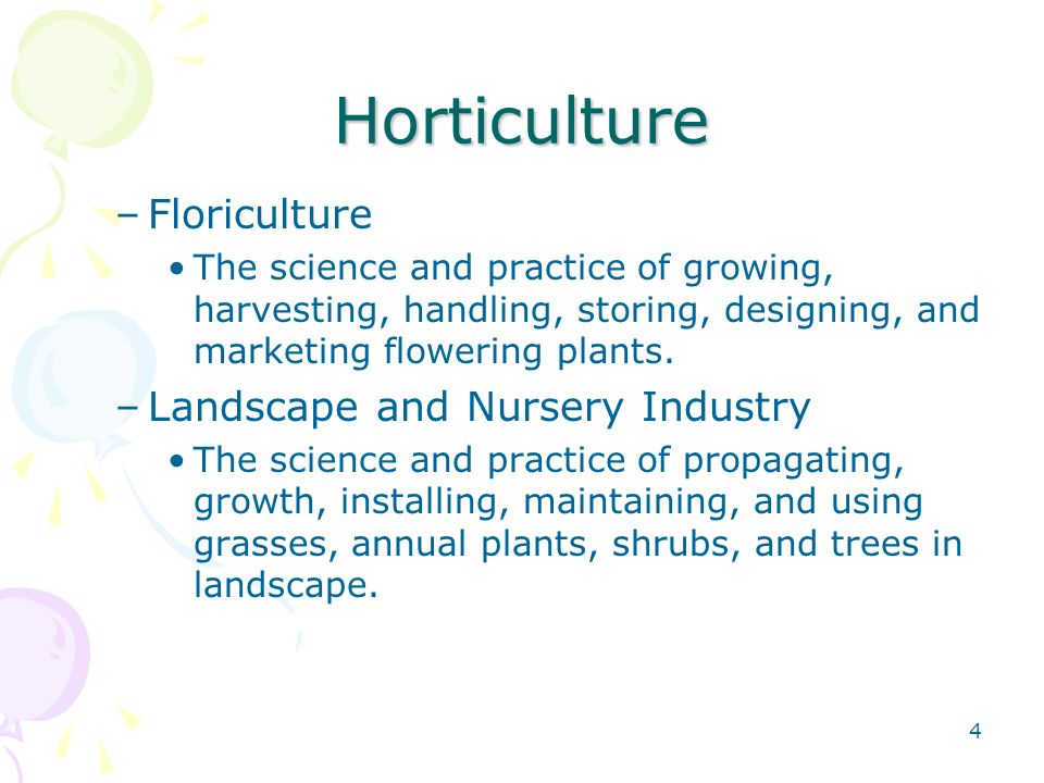 4 Horticulture –Floriculture The science and practice of growing, harvesting, handling, storing, designing, and marketing flowering plants.