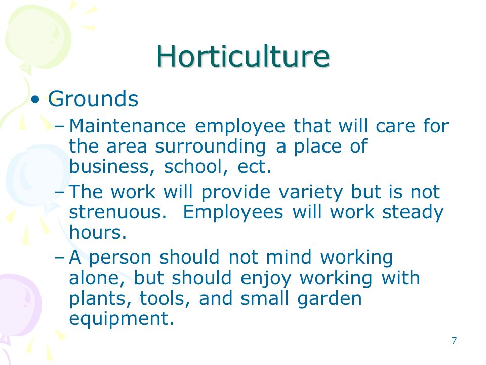7 Horticulture Grounds –Maintenance employee that will care for the area surrounding a place of business, school, ect.