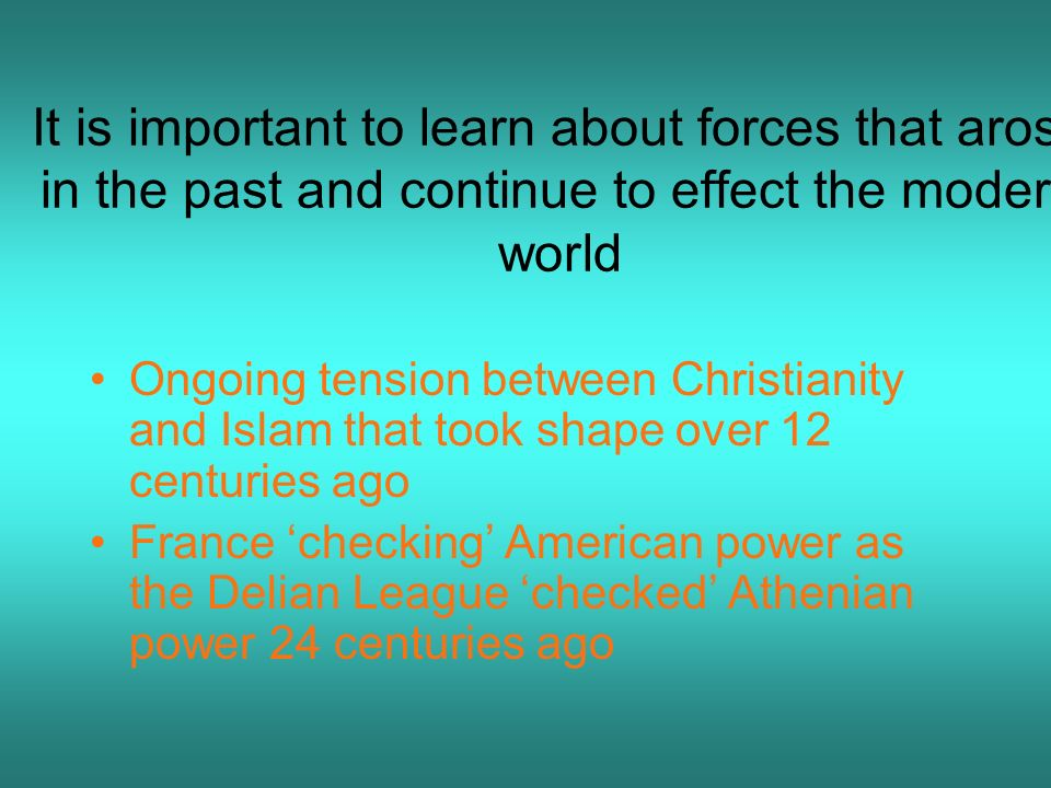 It is important to learn about forces that arose in the past and continue to effect the modern world Ongoing tension between Christianity and Islam th