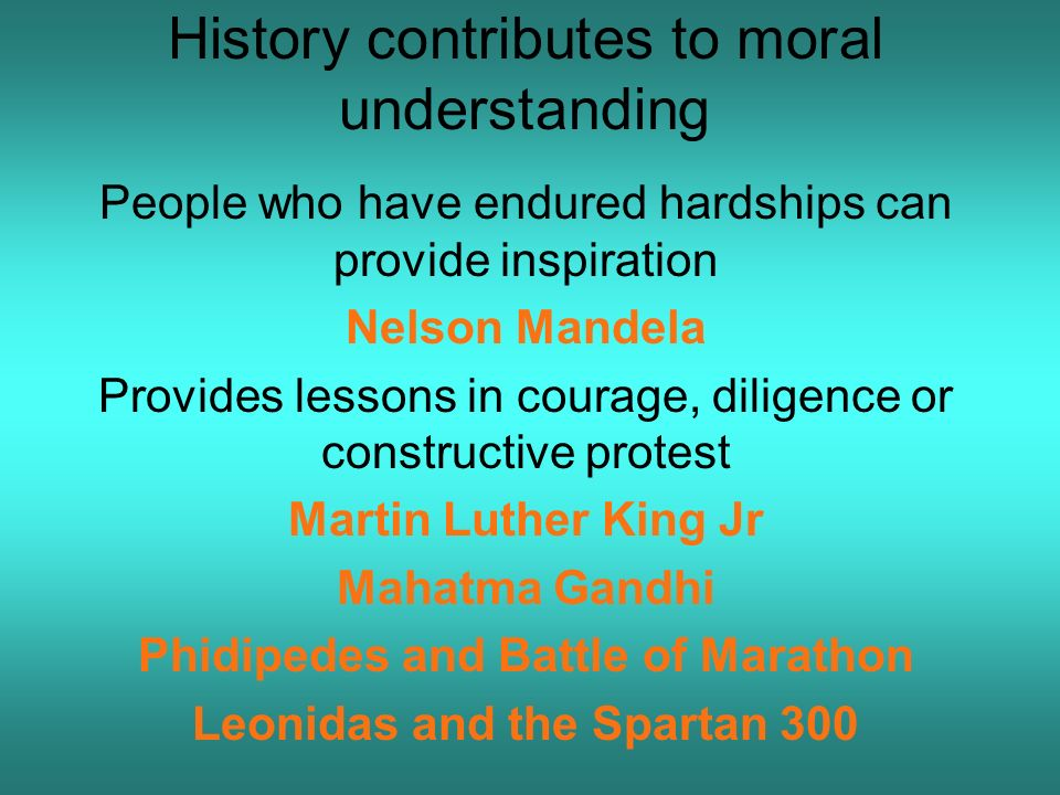 History contributes to moral understanding People who have endured hardships can provide inspiration Nelson Mandela Provides lessons in courage, diligence or constructive protest Martin Luther King Jr Mahatma Gandhi Phidipedes and Battle of Marathon Leonidas and the Spartan 300