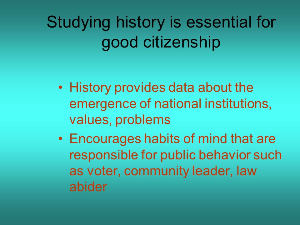 Studying history is essential for good citizenship History provides data about the emergence of national institutions, values, problems Encourages hab