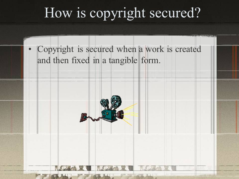 How is copyright secured? Copyright is secured when a work is created and then fixed in a tangible form.