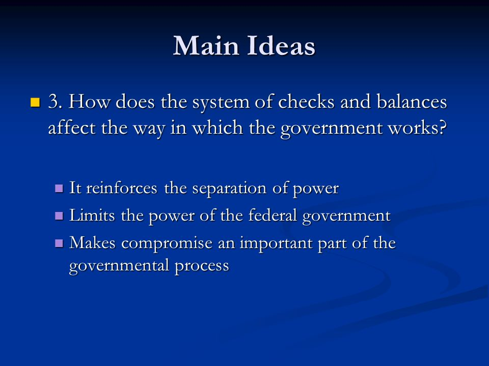 Main Ideas 3. How does the system of checks and balances affect the way in which the government works? 3. How does the system of checks and balances a