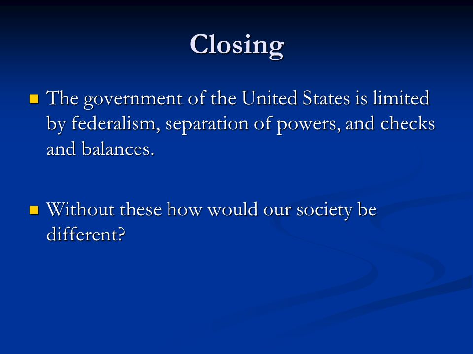 Closing The government of the United States is limited by federalism, separation of powers, and checks and balances. The government of the United Stat