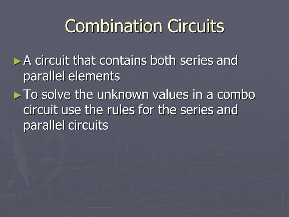 Combination Circuits A circuit that contains both series and parallel elements A circuit that contains both series and parallel elements To solve the