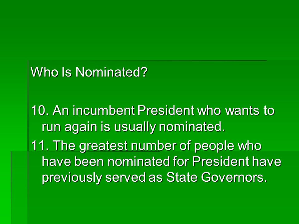 Who Is Nominated? 10. An incumbent President who wants to run again is usually nominated. 11. The greatest number of people who have been nominated fo
