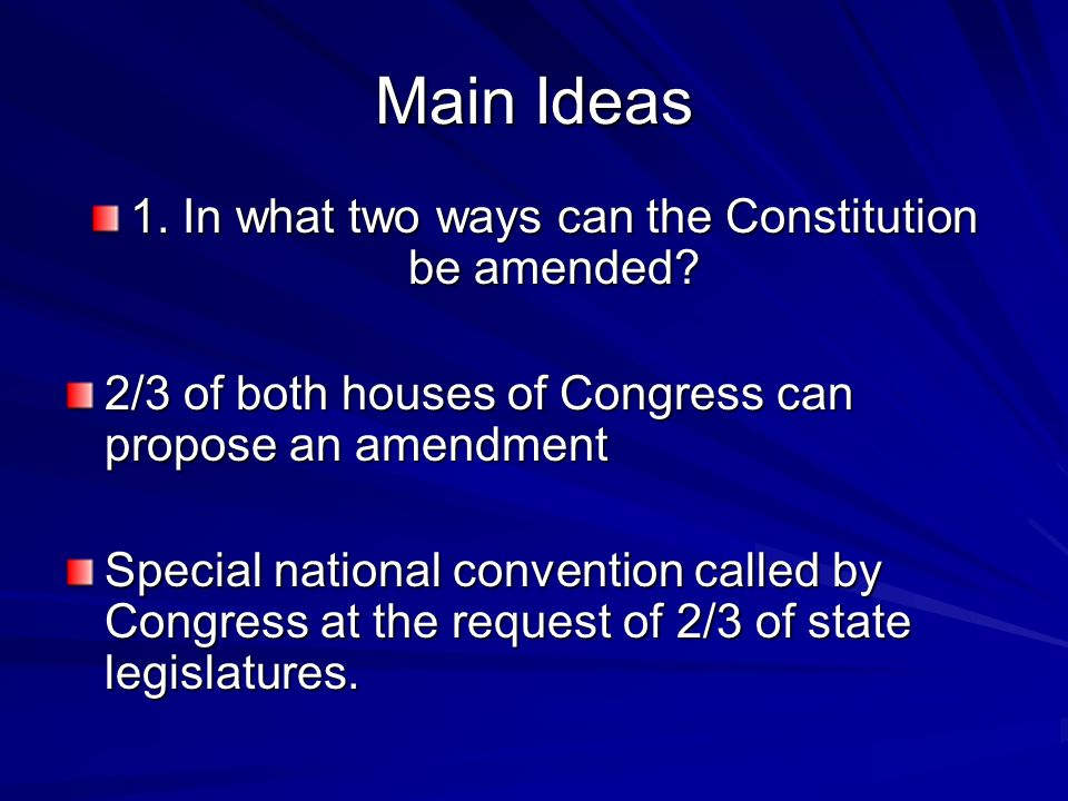 Main Ideas 1. In what two ways can the Constitution be amended? 2/3 of both houses of Congress can propose an amendment Special national convention ca