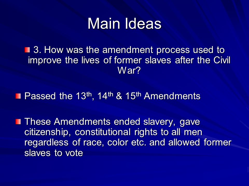 Main Ideas 3. How was the amendment process used to improve the lives of former slaves after the Civil War? Passed the 13 th, 14 th & 15 th Amendments