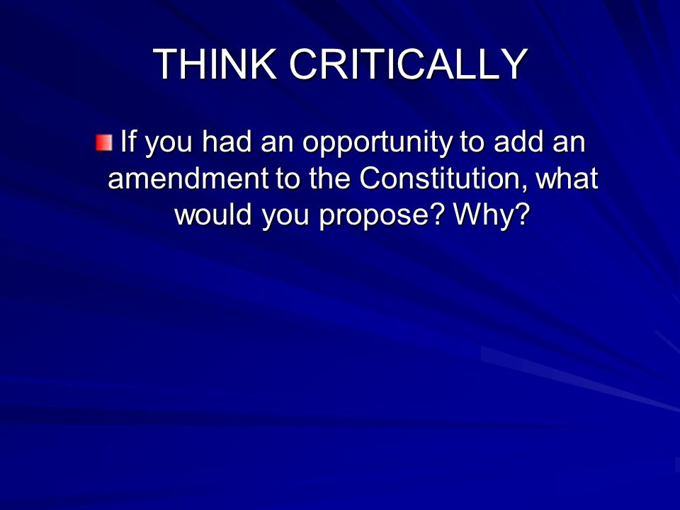 THINK CRITICALLY If you had an opportunity to add an amendment to the Constitution, what would you propose? Why?