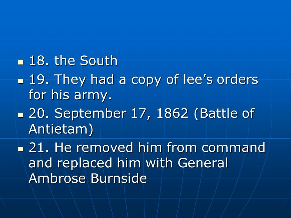 18. the South 18. the South 19. They had a copy of lees orders for his army. 19. They had a copy of lees orders for his army. 20. September 17, 1862 (