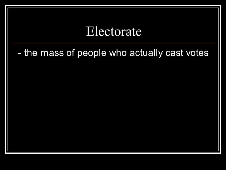 Electorate - the mass of people who actually cast votes
