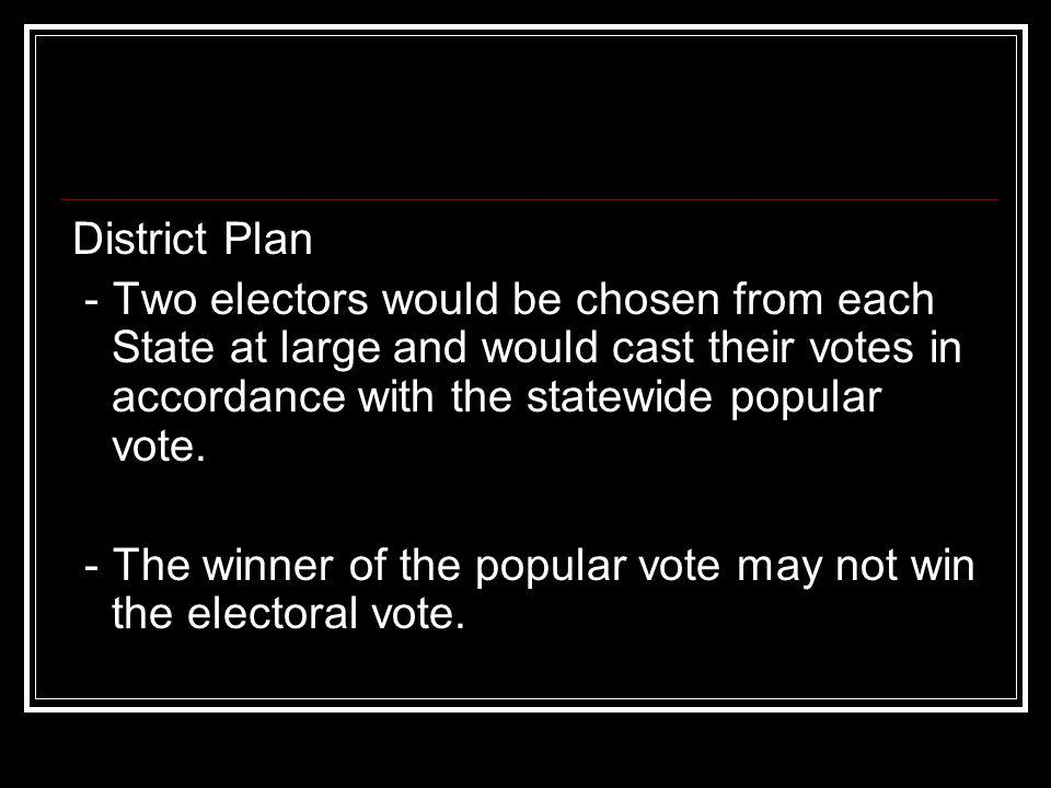 District Plan - Two electors would be chosen from each State at large and would cast their votes in accordance with the statewide popular vote. - The