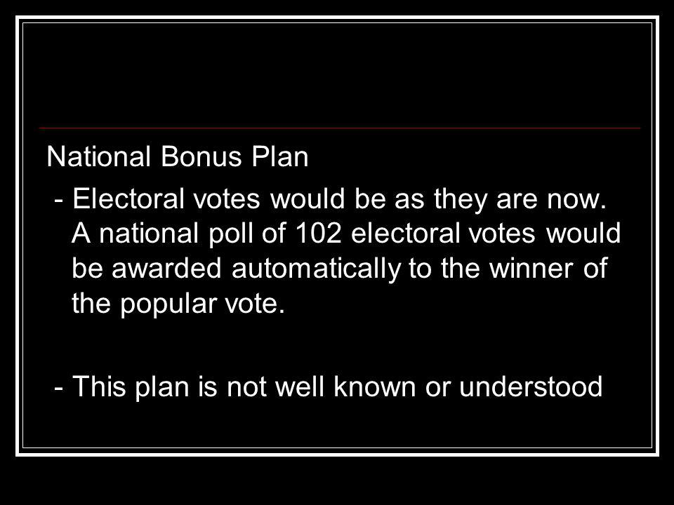 National Bonus Plan - Electoral votes would be as they are now. A national poll of 102 electoral votes would be awarded automatically to the winner of