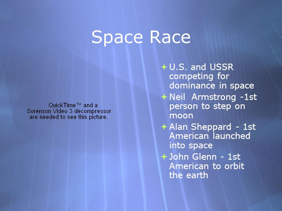 Space Race U.S. and USSR competing for dominance in space Neil Armstrong -1st person to step on moon Alan Sheppard - 1st American launched into space